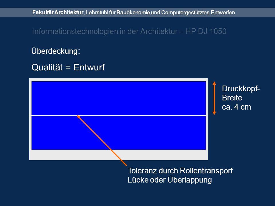 Fakultät Architektur, Lehrstuhl für Bauökonomie und Computergestütztes Entwerfen Informationstechnologien in der Architektur – HP DJ 1050 Überdeckung : Qualität = Entwurf Druckkopf- Breite ca.
