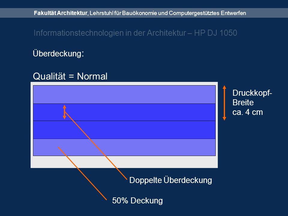 Fakultät Architektur, Lehrstuhl für Bauökonomie und Computergestütztes Entwerfen Informationstechnologien in der Architektur – HP DJ 1050 Überdeckung : Qualität = Normal Druckkopf- Breite ca.