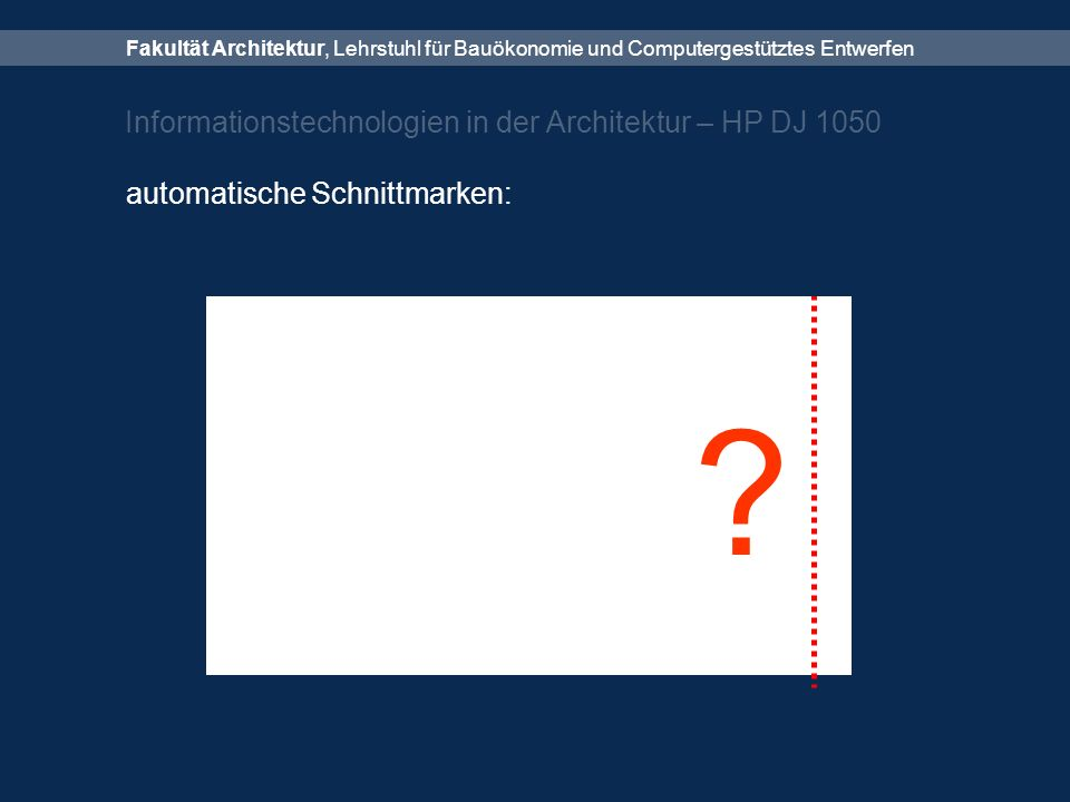 Fakultät Architektur, Lehrstuhl für Bauökonomie und Computergestütztes Entwerfen Informationstechnologien in der Architektur – HP DJ 1050 automatische Schnittmarken: