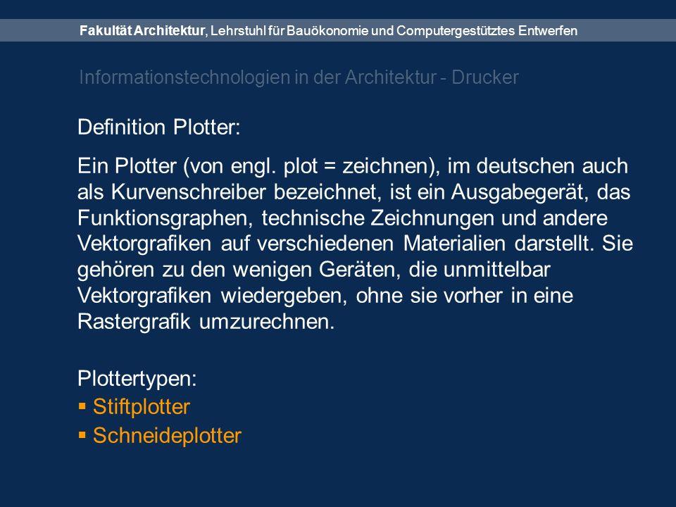 Fakultät Architektur, Lehrstuhl für Bauökonomie und Computergestütztes Entwerfen Informationstechnologien in der Architektur - Drucker Definition Plotter: Ein Plotter (von engl.