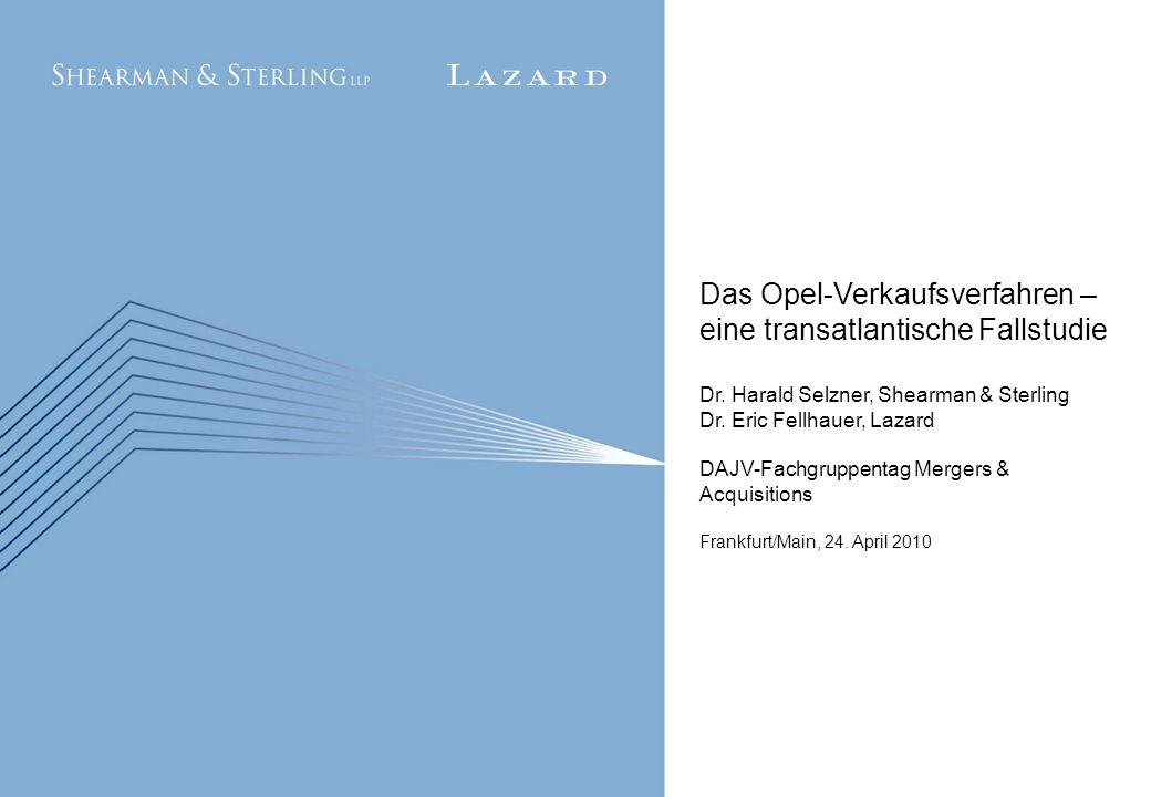 1 Das Opel-Verkaufsverfahren – eine transatlantische Fallstudie Dr. Harald Selzner, Shearman & Sterling Dr. Eric Fellhauer, Lazard DAJV-Fachgruppentag