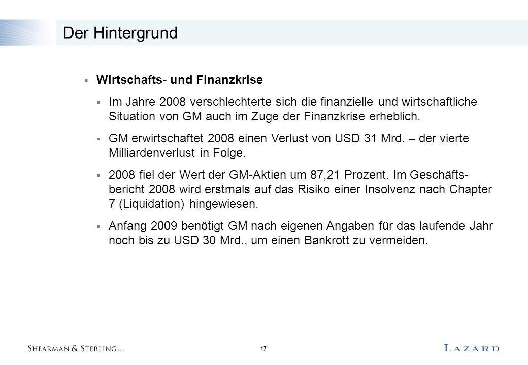 17 Der Hintergrund  Wirtschafts- und Finanzkrise  Im Jahre 2008 verschlechterte sich die finanzielle und wirtschaftliche Situation von GM auch im Zuge der Finanzkrise erheblich.