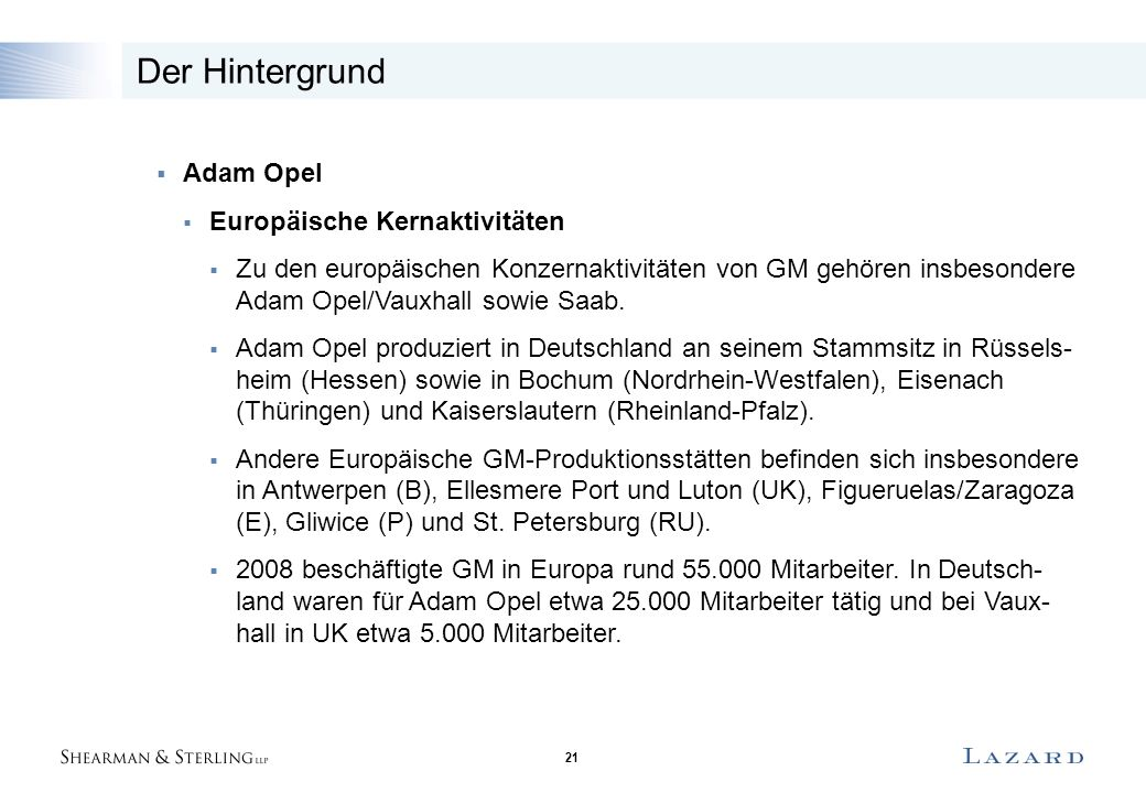 21 Der Hintergrund  Adam Opel  Europäische Kernaktivitäten  Zu den europäischen Konzernaktivitäten von GM gehören insbesondere Adam Opel/Vauxhall sowie Saab.