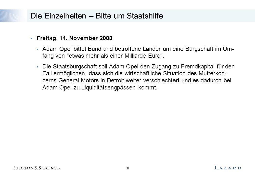 30 Die Einzelheiten – Bitte um Staatshilfe  Freitag, 14. November 2008  Adam Opel bittet Bund und betroffene Länder um eine Bürgschaft im Um- fang v