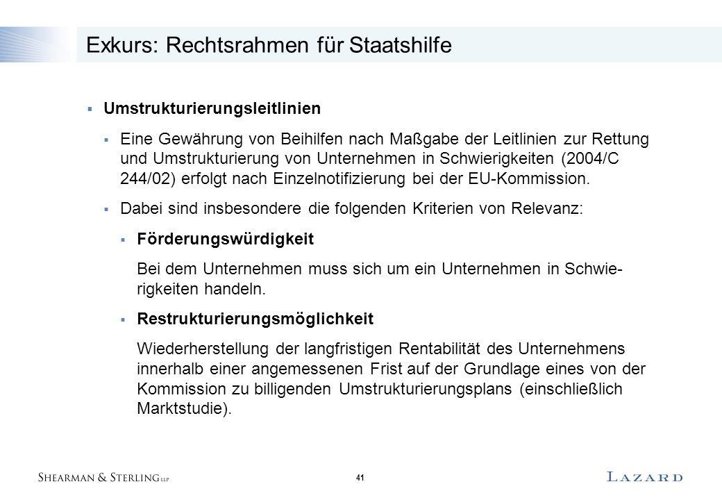 41 Exkurs: Rechtsrahmen für Staatshilfe  Umstrukturierungsleitlinien  Eine Gewährung von Beihilfen nach Maßgabe der Leitlinien zur Rettung und Umstrukturierung von Unternehmen in Schwierigkeiten (2004/C 244/02) erfolgt nach Einzelnotifizierung bei der EU-Kommission.