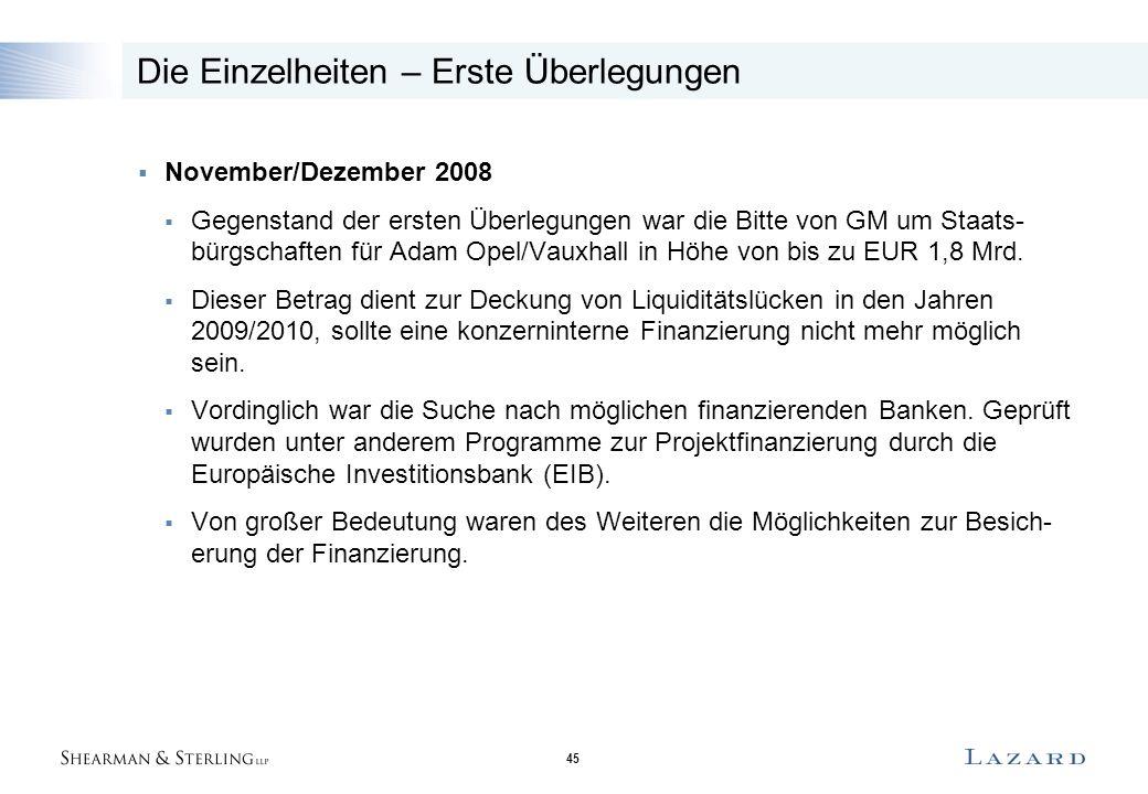 45 Die Einzelheiten – Erste Überlegungen  November/Dezember 2008  Gegenstand der ersten Überlegungen war die Bitte von GM um Staats- bürgschaften für Adam Opel/Vauxhall in Höhe von bis zu EUR 1,8 Mrd.