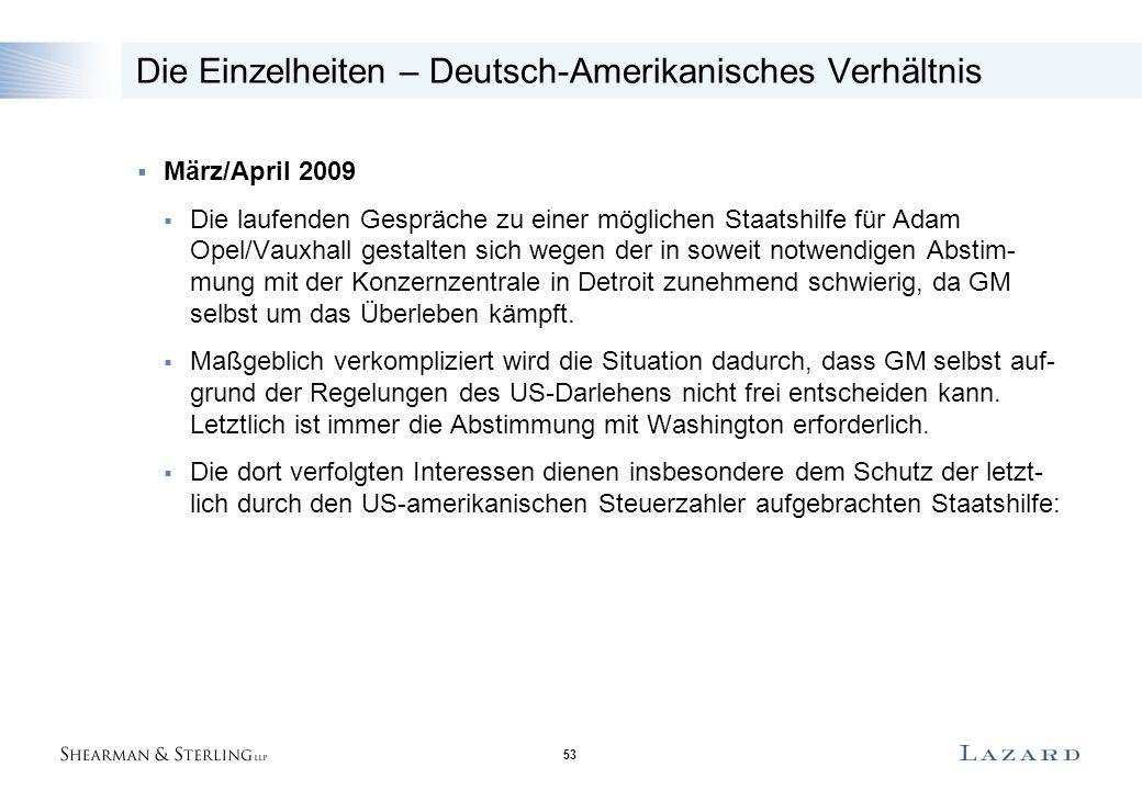 53 Die Einzelheiten – Deutsch-Amerikanisches Verhältnis  März/April 2009  Die laufenden Gespräche zu einer möglichen Staatshilfe für Adam Opel/Vauxhall gestalten sich wegen der in soweit notwendigen Abstim- mung mit der Konzernzentrale in Detroit zunehmend schwierig, da GM selbst um das Überleben kämpft.