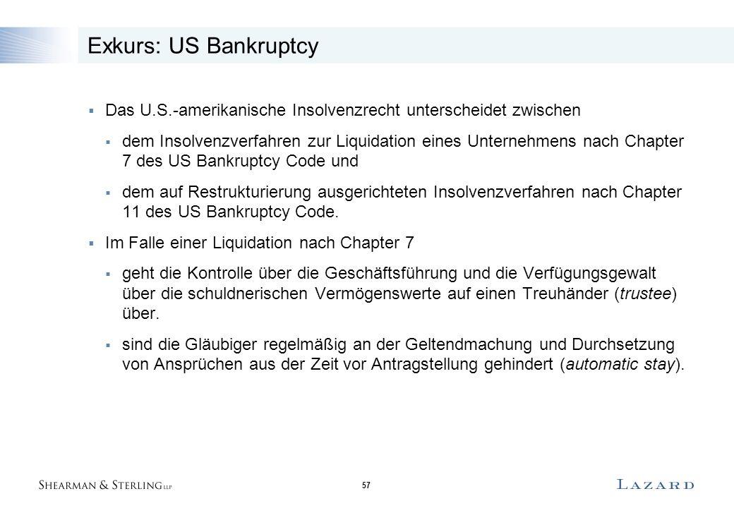 57 Exkurs: US Bankruptcy  Das U.S.-amerikanische Insolvenzrecht unterscheidet zwischen  dem Insolvenzverfahren zur Liquidation eines Unternehmens nach Chapter 7 des US Bankruptcy Code und  dem auf Restrukturierung ausgerichteten Insolvenzverfahren nach Chapter 11 des US Bankruptcy Code.