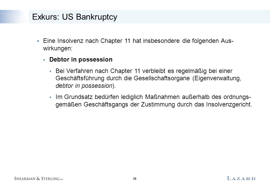 58 Exkurs: US Bankruptcy  Eine Insolvenz nach Chapter 11 hat insbesondere die folgenden Aus- wirkungen:  Debtor in possession  Bei Verfahren nach Chapter 11 verbleibt es regelmäßig bei einer Geschäftsführung durch die Gesellschaftsorgane (Eigenverwaltung, debtor in possession).