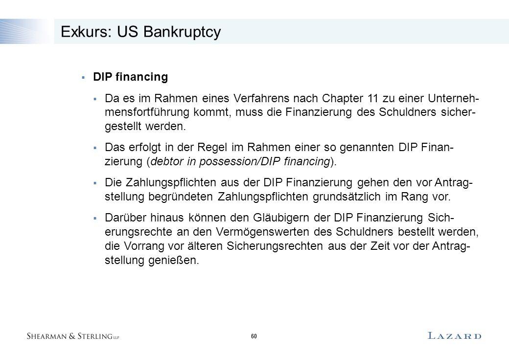 60 Exkurs: US Bankruptcy  DIP financing  Da es im Rahmen eines Verfahrens nach Chapter 11 zu einer Unterneh- mensfortführung kommt, muss die Finanzierung des Schuldners sicher- gestellt werden.