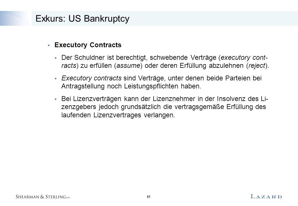 61 Exkurs: US Bankruptcy  Executory Contracts  Der Schuldner ist berechtigt, schwebende Verträge (executory cont- racts) zu erfüllen (assume) oder deren Erfüllung abzulehnen (reject).
