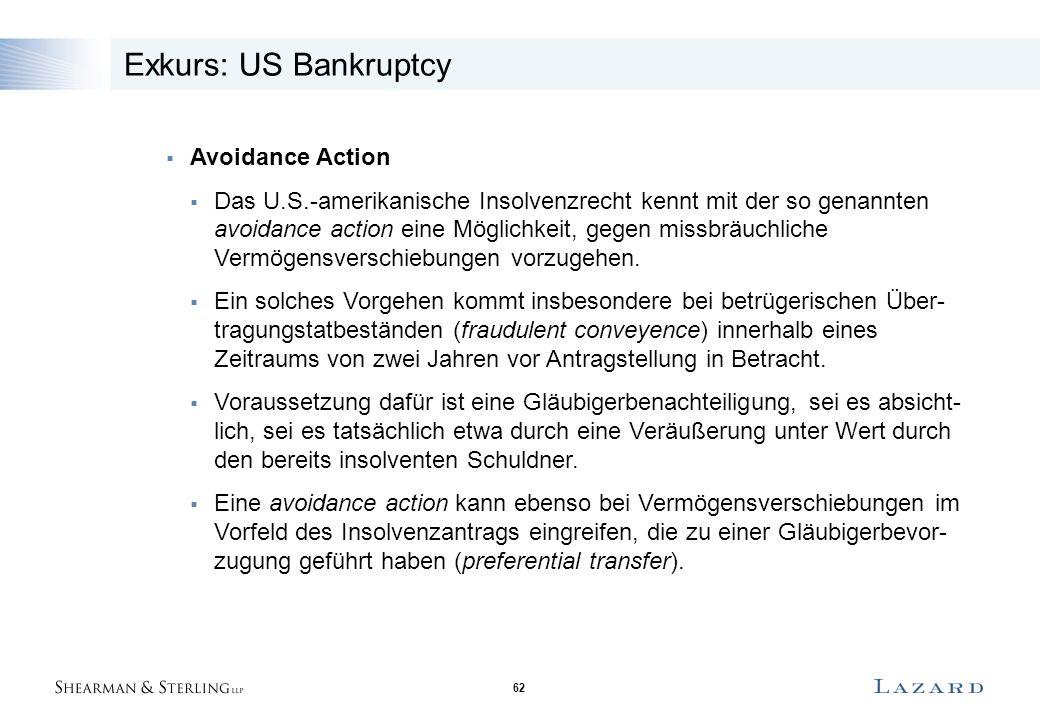 62 Exkurs: US Bankruptcy  Avoidance Action  Das U.S.-amerikanische Insolvenzrecht kennt mit der so genannten avoidance action eine Möglichkeit, gegen missbräuchliche Vermögensverschiebungen vorzugehen.