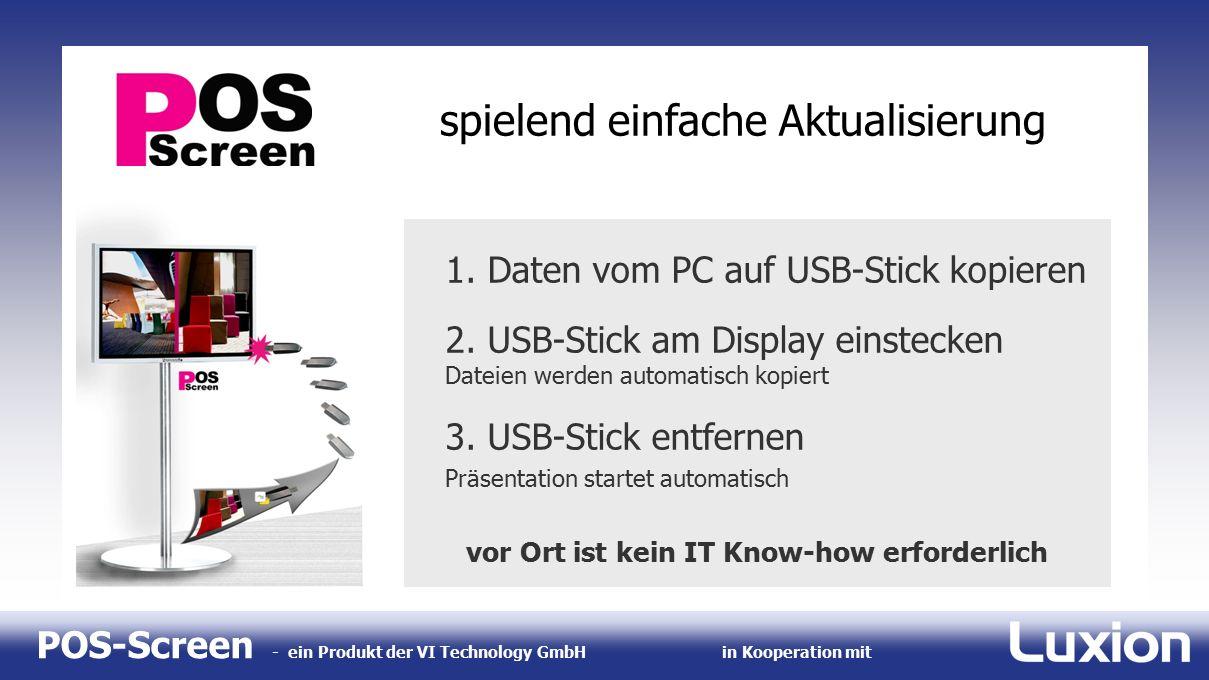 POS-Screen - ein Produkt der VI Technology GmbHin Kooperation mit spielend einfache Aktualisierung 1. Daten vom PC auf USB-Stick kopieren 2. USB-Stick