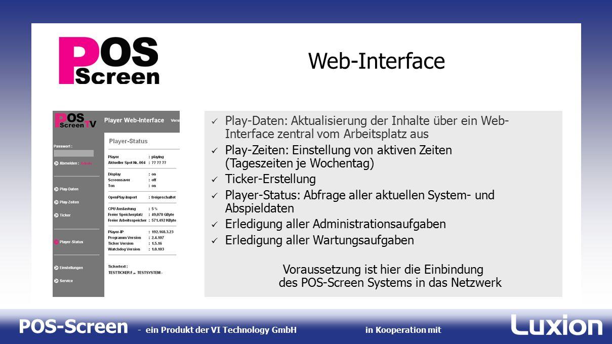 POS-Screen - ein Produkt der VI Technology GmbHin Kooperation mit Web-Interface Play-Daten: Aktualisierung der Inhalte über ein Web- Interface zentral vom Arbeitsplatz aus Play-Zeiten: Einstellung von aktiven Zeiten (Tageszeiten je Wochentag) Ticker-Erstellung Player-Status: Abfrage aller aktuellen System- und Abspieldaten Erledigung aller Administrationsaufgaben Erledigung aller Wartungsaufgaben Voraussetzung ist hier die Einbindung des POS-Screen Systems in das Netzwerk Play-Daten: Aktualisierung der Inhalte über ein Web- Interface zentral vom Arbeitsplatz aus Play-Zeiten: Einstellung von aktiven Zeiten (Tageszeiten je Wochentag) Ticker-Erstellung Player-Status: Abfrage aller aktuellen System- und Abspieldaten Erledigung aller Administrationsaufgaben Erledigung aller Wartungsaufgaben Voraussetzung ist hier die Einbindung des POS-Screen Systems in das Netzwerk