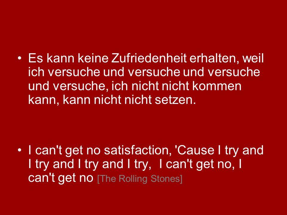 Es kann keine Zufriedenheit erhalten, weil ich versuche und versuche und versuche und versuche, ich nicht nicht kommen kann, kann nicht nicht setzen.
