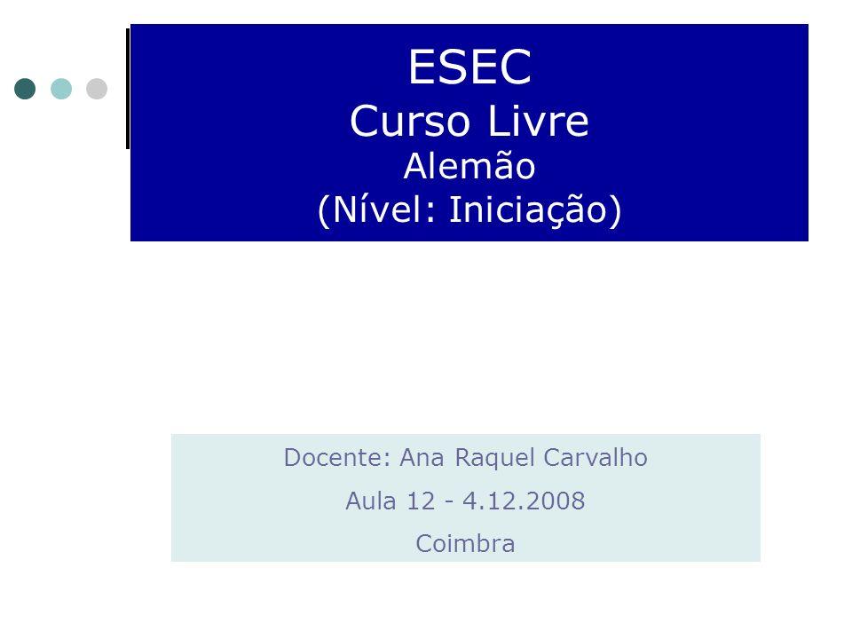 ESEC Curso Livre Alemão (Nível: Iniciação) Docente: Ana Raquel Carvalho Aula 12 - 4.12.2008 Coimbra