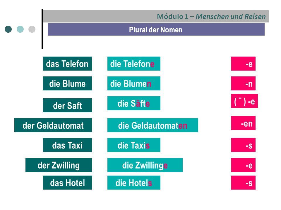 Módulo 1 – Menschen und Reisen Plural der Nomen das Telefondie Telefone-e die Blumedie Blumen-n der Saft die Säfte ( ¨ ) -e der Geldautomatdie Geldautomaten -en das Taxidie Taxis-s der Zwillingdie Zwillinge-e das Hoteldie Hotels-s