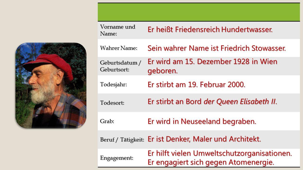 Vorname und Name: Wahrer Name: Geburtsdatum / Geburtsort: Todesjahr: Todesort: Grab: Beruf / Tätigkeit: Engagement: Er heißt Friedensreich Hundertwasser.
