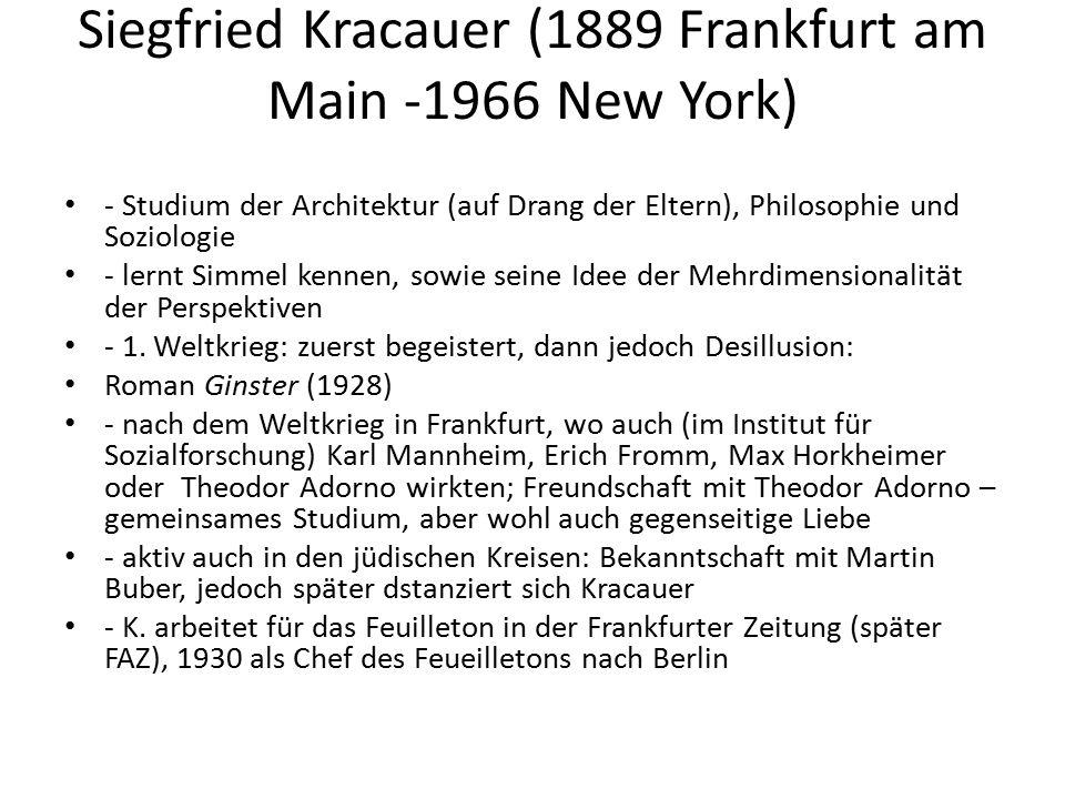 Siegfried Kracauer (1889 Frankfurt am Main -1966 New York) - Studium der Architektur (auf Drang der Eltern), Philosophie und Soziologie - lernt Simmel kennen, sowie seine Idee der Mehrdimensionalität der Perspektiven - 1.
