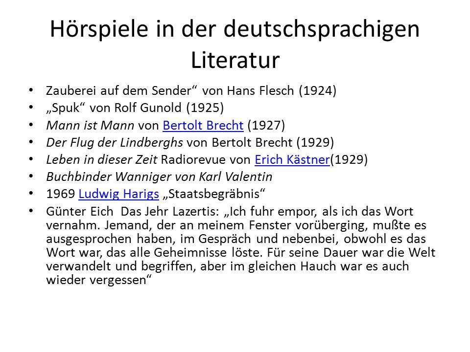 """Hörspiele in der deutschsprachigen Literatur Zauberei auf dem Sender von Hans Flesch (1924) """"Spuk von Rolf Gunold (1925) Mann ist Mann von Bertolt Brecht (1927)Bertolt Brecht Der Flug der Lindberghs von Bertolt Brecht (1929) Leben in dieser Zeit Radiorevue von Erich Kästner(1929)Erich Kästner Buchbinder Wanniger von Karl Valentin 1969 Ludwig Harigs """"Staatsbegräbnis Ludwig Harigs Günter Eich Das Jehr Lazertis: """"Ich fuhr empor, als ich das Wort vernahm."""
