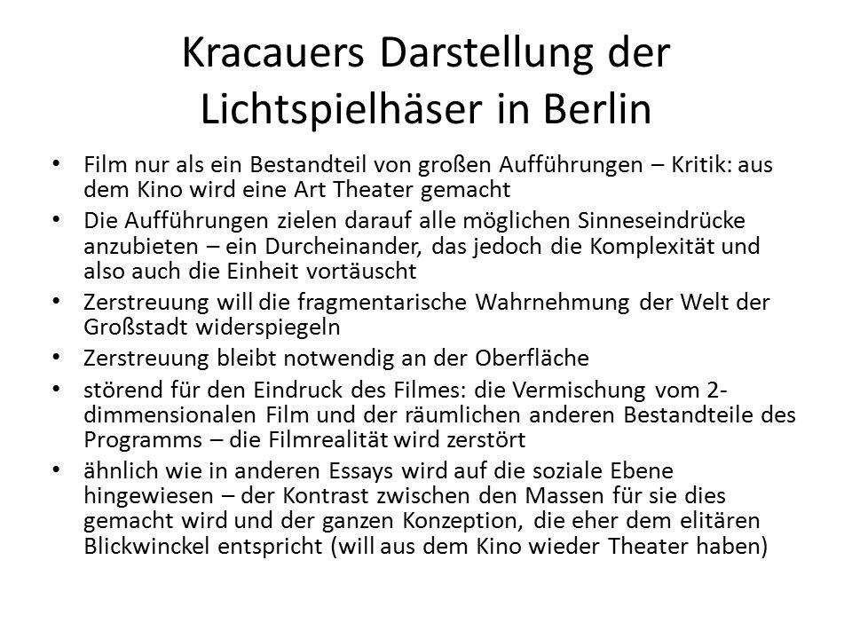 Kracauers Darstellung der Lichtspielhäser in Berlin Film nur als ein Bestandteil von großen Aufführungen – Kritik: aus dem Kino wird eine Art Theater gemacht Die Aufführungen zielen darauf alle möglichen Sinneseindrücke anzubieten – ein Durcheinander, das jedoch die Komplexität und also auch die Einheit vortäuscht Zerstreuung will die fragmentarische Wahrnehmung der Welt der Großstadt widerspiegeln Zerstreuung bleibt notwendig an der Oberfläche störend für den Eindruck des Filmes: die Vermischung vom 2- dimmensionalen Film und der räumlichen anderen Bestandteile des Programms – die Filmrealität wird zerstört ähnlich wie in anderen Essays wird auf die soziale Ebene hingewiesen – der Kontrast zwischen den Massen für sie dies gemacht wird und der ganzen Konzeption, die eher dem elitären Blickwinckel entspricht (will aus dem Kino wieder Theater haben)