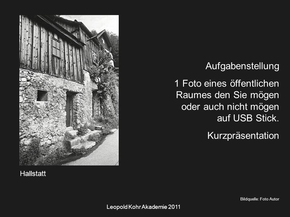 Leopold Kohr Akademie 2011 Hallstatt Bildquelle: Foto Autor Aufgabenstellung 1 Foto eines öffentlichen Raumes den Sie mögen oder auch nicht mögen auf USB Stick.