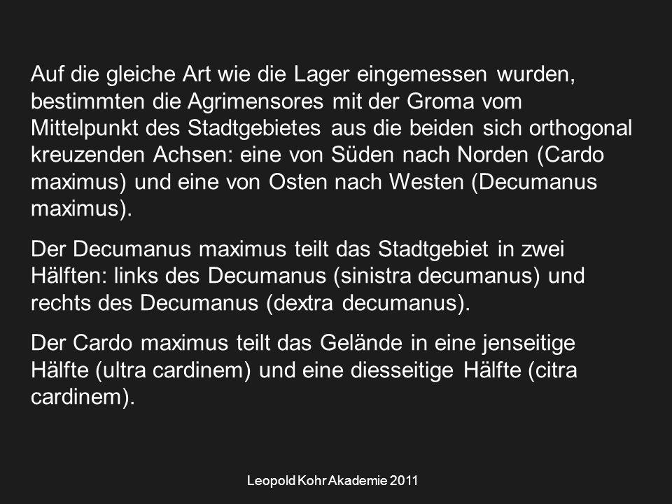 Leopold Kohr Akademie 2011 Auf die gleiche Art wie die Lager eingemessen wurden, bestimmten die Agrimensores mit der Groma vom Mittelpunkt des Stadtgebietes aus die beiden sich orthogonal kreuzenden Achsen: eine von Süden nach Norden (Cardo maximus) und eine von Osten nach Westen (Decumanus maximus).