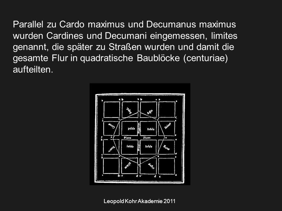 Leopold Kohr Akademie 2011 Parallel zu Cardo maximus und Decumanus maximus wurden Cardines und Decumani eingemessen, limites genannt, die später zu Straßen wurden und damit die gesamte Flur in quadratische Baublöcke (centuriae) aufteilten.