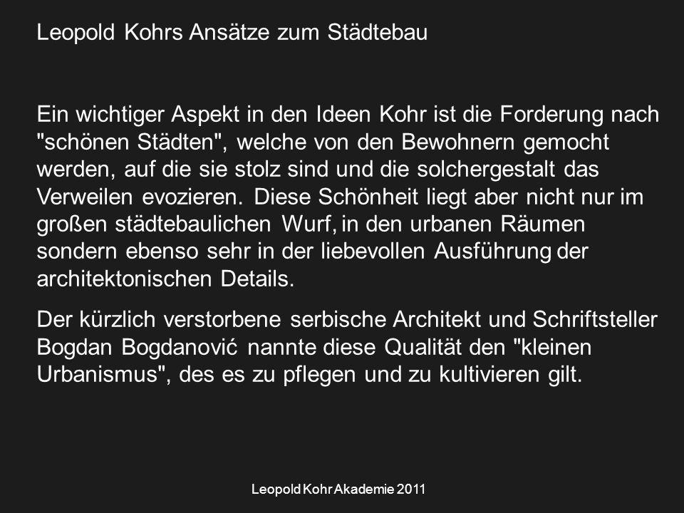 Leopold Kohr Akademie 2011 Leopold Kohrs Ansätze zum Städtebau Ein wichtiger Aspekt in den Ideen Kohr ist die Forderung nach schönen Städten , welche von den Bewohnern gemocht werden, auf die sie stolz sind und die solchergestalt das Verweilen evozieren.