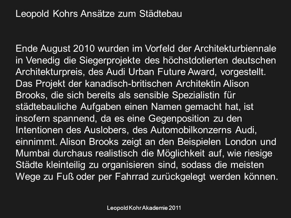 Leopold Kohr Akademie 2011 Leopold Kohrs Ansätze zum Städtebau Ende August 2010 wurden im Vorfeld der Architekturbiennale in Venedig die Siegerprojekte des höchstdotierten deutschen Architekturpreis, des Audi Urban Future Award, vorgestellt.