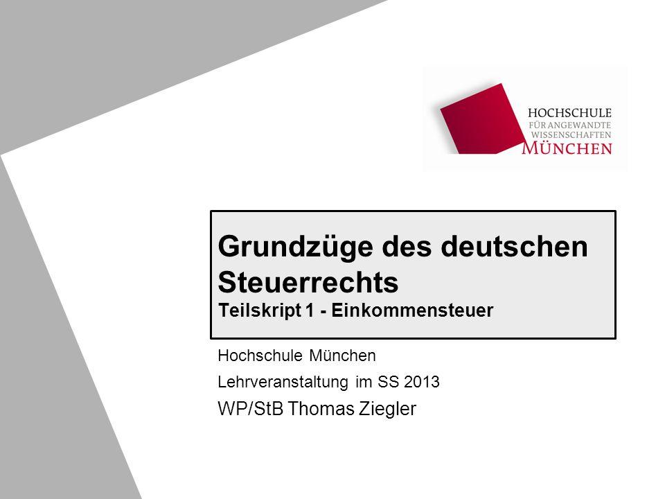 Grundzüge des deutschen Steuerrechts Teilskript 1 - Einkommensteuer Hochschule München Lehrveranstaltung im SS 2013 WP/StB Thomas Ziegler