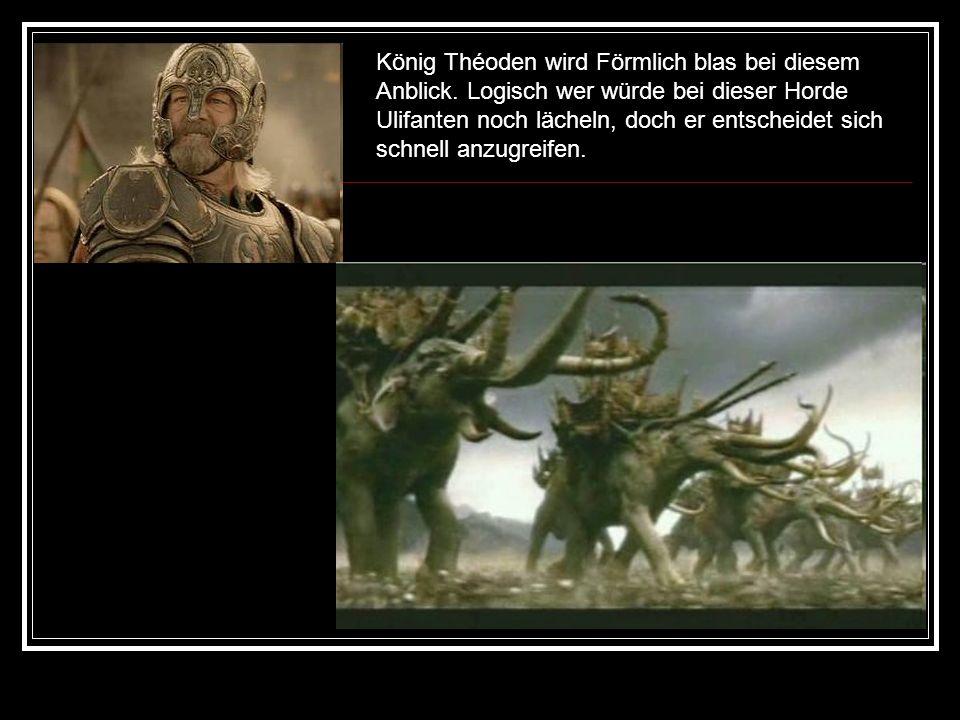 König Théoden wird Förmlich blas bei diesem Anblick.