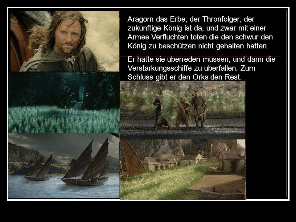 Aragorn das Erbe, der Thronfolger, der zukünftige König ist da, und zwar mit einer Armee Verfluchten toten die den schwur den König zu beschützen nicht gehalten hatten.