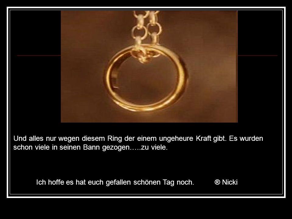 Und alles nur wegen diesem Ring der einem ungeheure Kraft gibt.