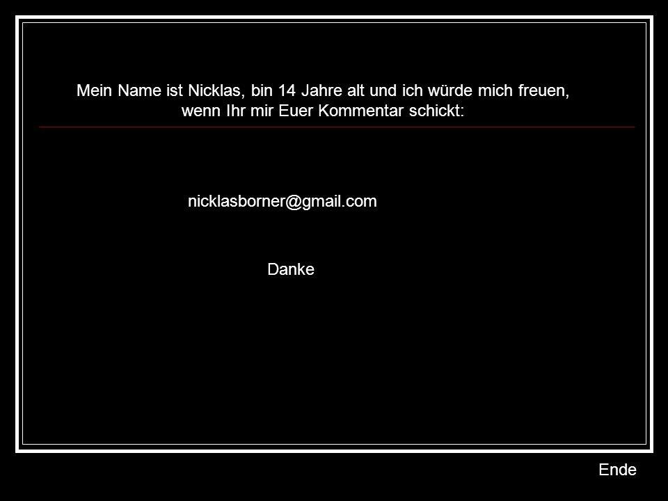 Mein Name ist Nicklas, bin 14 Jahre alt und ich würde mich freuen, wenn Ihr mir Euer Kommentar schickt: nicklasborner@gmail.com Danke Ende