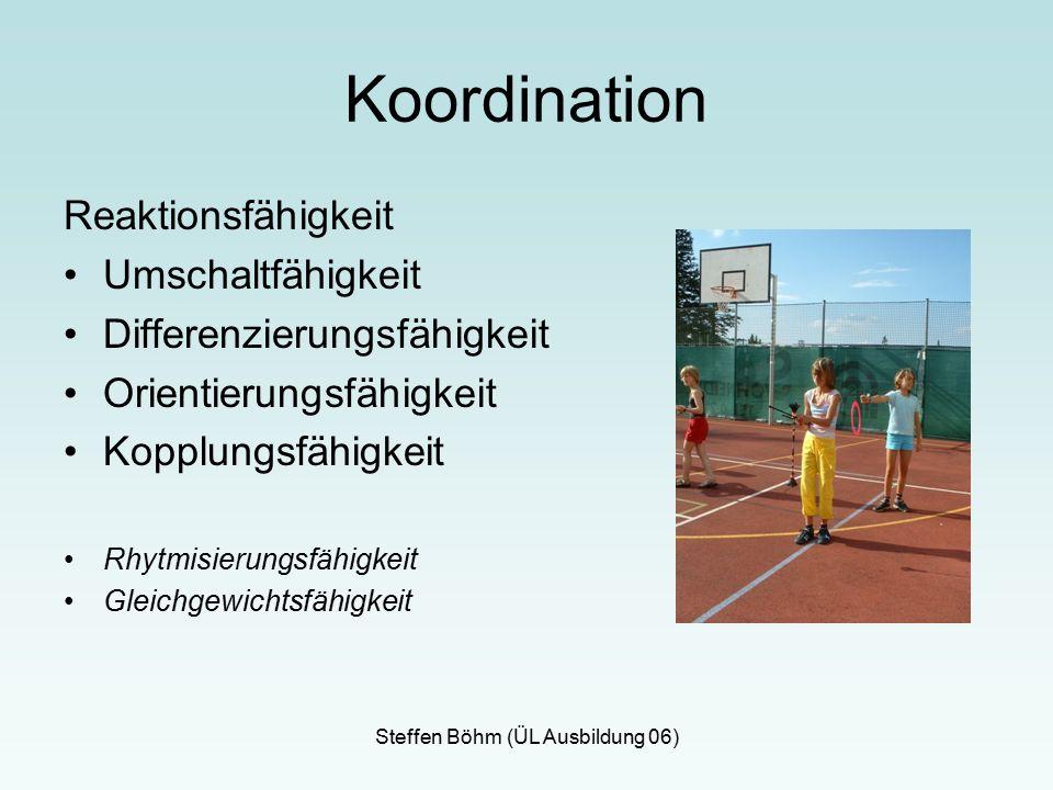 Steffen Böhm (ÜL Ausbildung 06) Koordination Reaktionsfähigkeit Umschaltfähigkeit Differenzierungsfähigkeit Orientierungsfähigkeit Kopplungsfähigkeit Rhytmisierungsfähigkeit Gleichgewichtsfähigkeit