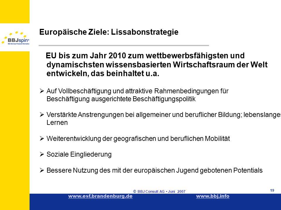 www.esf.brandenburg.dewww.esf.brandenburg.de www.bbj.infowww.bbj.info © BBJ Consult AG Juni 2007 19 Europäische Ziele: Lissabonstrategie EU bis zum Jahr 2010 zum wettbewerbsfähigsten und dynamischsten wissensbasierten Wirtschaftsraum der Welt entwickeln, das beinhaltet u.a.