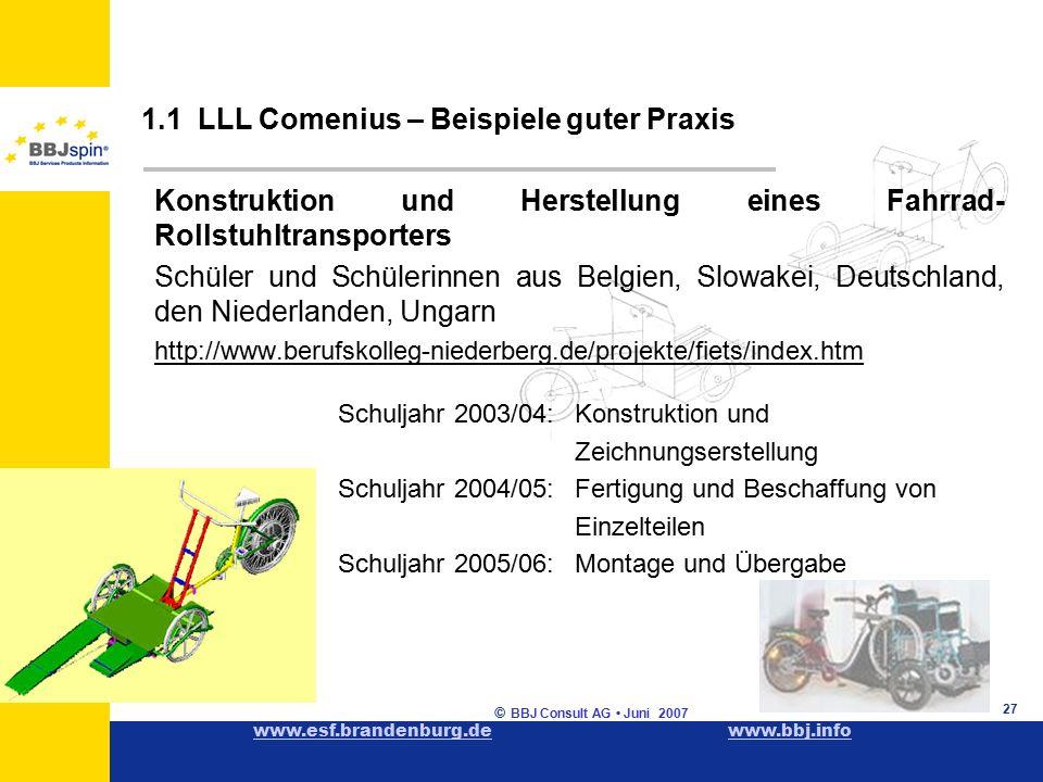 www.esf.brandenburg.dewww.esf.brandenburg.de www.bbj.infowww.bbj.info © BBJ Consult AG Juni 2007 27 1.1 LLL Comenius – Beispiele guter Praxis Konstruktion und Herstellung eines Fahrrad- Rollstuhltransporters Schüler und Schülerinnen aus Belgien, Slowakei, Deutschland, den Niederlanden, Ungarn http://www.berufskolleg-niederberg.de/projekte/fiets/index.htm Schuljahr 2003/04: Konstruktion und Zeichnungserstellung Schuljahr 2004/05: Fertigung und Beschaffung von Einzelteilen Schuljahr 2005/06: Montage und Übergabe