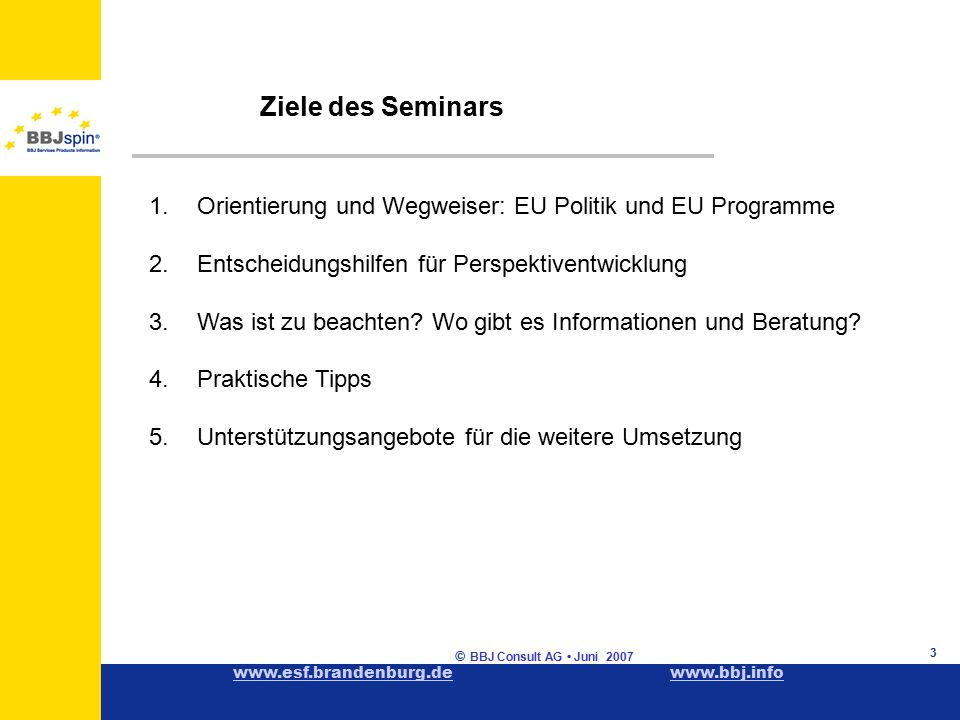 www.esf.brandenburg.dewww.esf.brandenburg.de www.bbj.infowww.bbj.info © BBJ Consult AG Juni 2007 3 Ziele des Seminars 1.Orientierung und Wegweiser: EU Politik und EU Programme 2.Entscheidungshilfen für Perspektiventwicklung 3.Was ist zu beachten.