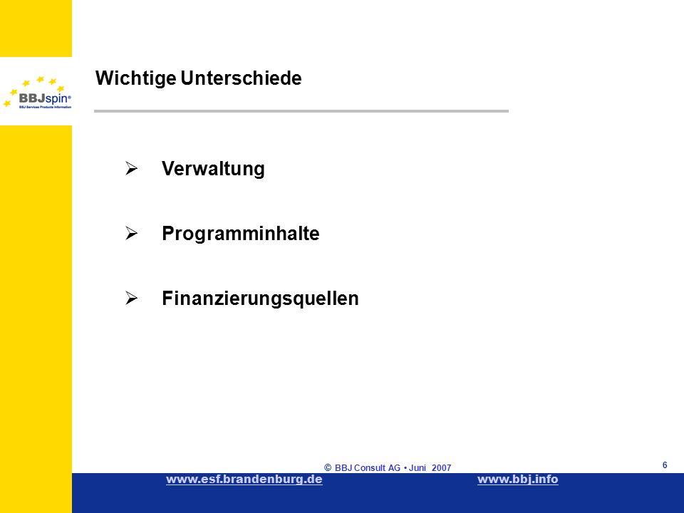 www.esf.brandenburg.dewww.esf.brandenburg.de www.bbj.infowww.bbj.info © BBJ Consult AG Juni 2007 6 Wichtige Unterschiede  Verwaltung  Programminhalte  Finanzierungsquellen