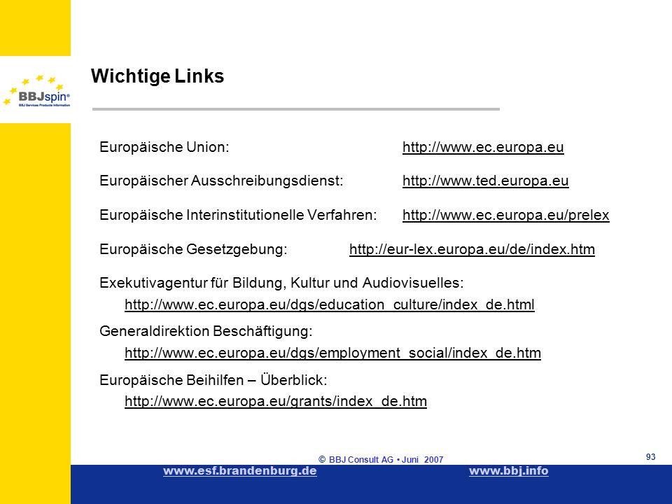www.esf.brandenburg.dewww.esf.brandenburg.de www.bbj.infowww.bbj.info © BBJ Consult AG Juni 2007 93 Wichtige Links Europäische Union:http://www.ec.europa.eu Europäischer Ausschreibungsdienst:http://www.ted.europa.eu Europäische Interinstitutionelle Verfahren: http://www.ec.europa.eu/prelex Europäische Gesetzgebung: http://eur-lex.europa.eu/de/index.htm Exekutivagentur für Bildung, Kultur und Audiovisuelles: http://www.ec.europa.eu/dgs/education_culture/index_de.html Generaldirektion Beschäftigung: http://www.ec.europa.eu/dgs/employment_social/index_de.htm Europäische Beihilfen – Überblick: http://www.ec.europa.eu/grants/index_de.htm