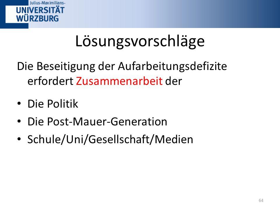 Lösungsvorschläge Die Beseitigung der Aufarbeitungsdefizite erfordert Zusammenarbeit der Die Politik Die Post-Mauer-Generation Schule/Uni/Gesellschaft/Medien 64