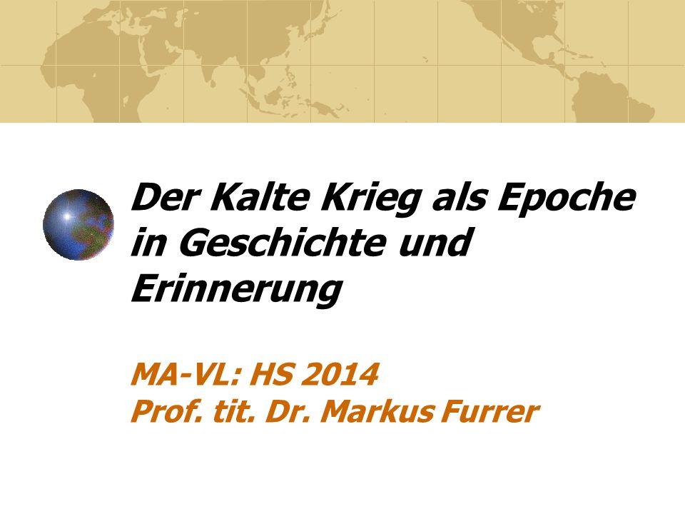 Der Kalte Krieg als Epoche in Geschichte und Erinnerung MA-VL: HS 2014 Prof. tit. Dr. Markus Furrer