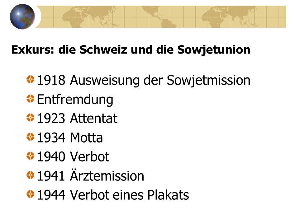 Exkurs: die Schweiz und die Sowjetunion 1918 Ausweisung der Sowjetmission Entfremdung 1923 Attentat 1934 Motta 1940 Verbot 1941 Ärztemission 1944 Verbot eines Plakats