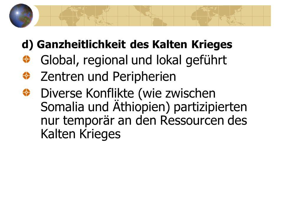 d) Ganzheitlichkeit des Kalten Krieges Global, regional und lokal geführt Zentren und Peripherien Diverse Konflikte (wie zwischen Somalia und Äthiopien) partizipierten nur temporär an den Ressourcen des Kalten Krieges