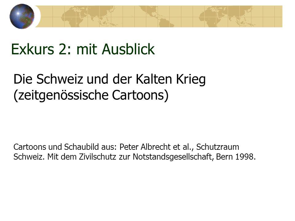 Exkurs 2: mit Ausblick Die Schweiz und der Kalten Krieg (zeitgenössische Cartoons) Cartoons und Schaubild aus: Peter Albrecht et al., Schutzraum Schweiz.