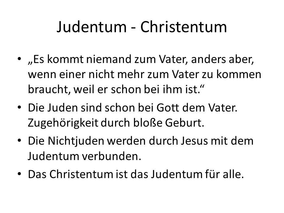 """Judentum - Christentum """"Es kommt niemand zum Vater, anders aber, wenn einer nicht mehr zum Vater zu kommen braucht, weil er schon bei ihm ist. Die Juden sind schon bei Gott dem Vater."""