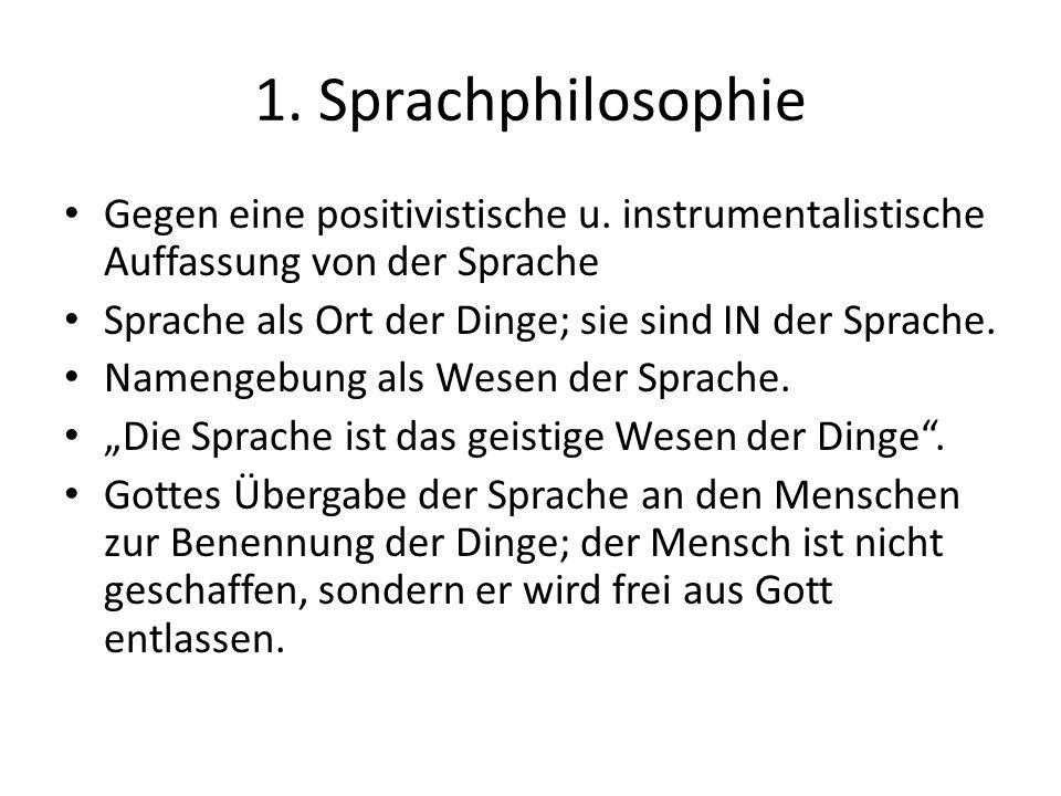 1. Sprachphilosophie Gegen eine positivistische u. instrumentalistische Auffassung von der Sprache Sprache als Ort der Dinge; sie sind IN der Sprache.