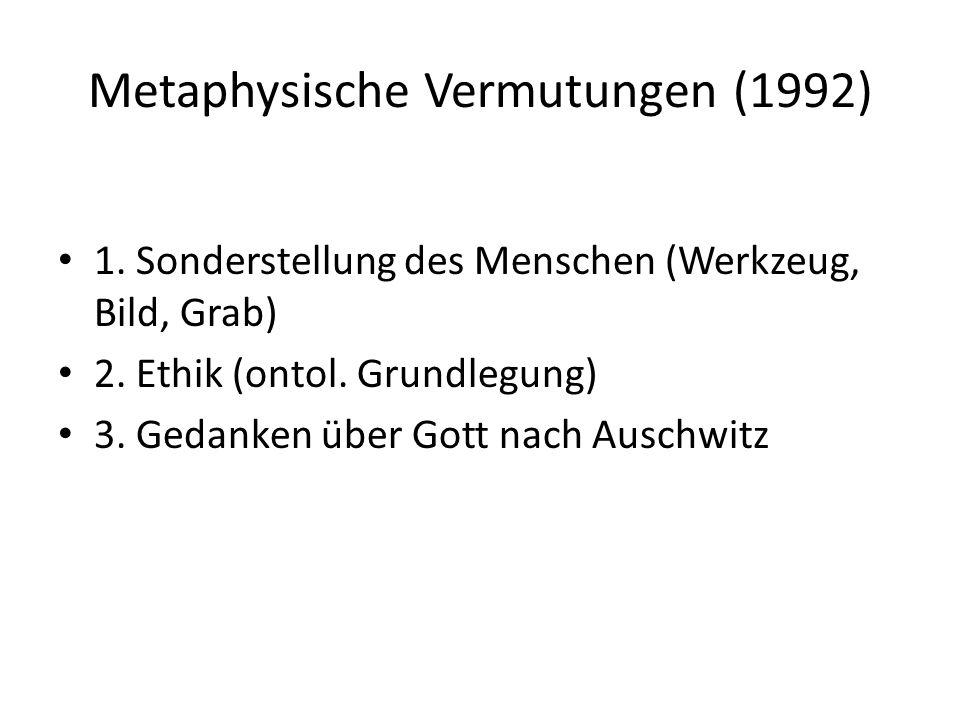 Metaphysische Vermutungen (1992) 1. Sonderstellung des Menschen (Werkzeug, Bild, Grab) 2. Ethik (ontol. Grundlegung) 3. Gedanken über Gott nach Auschw