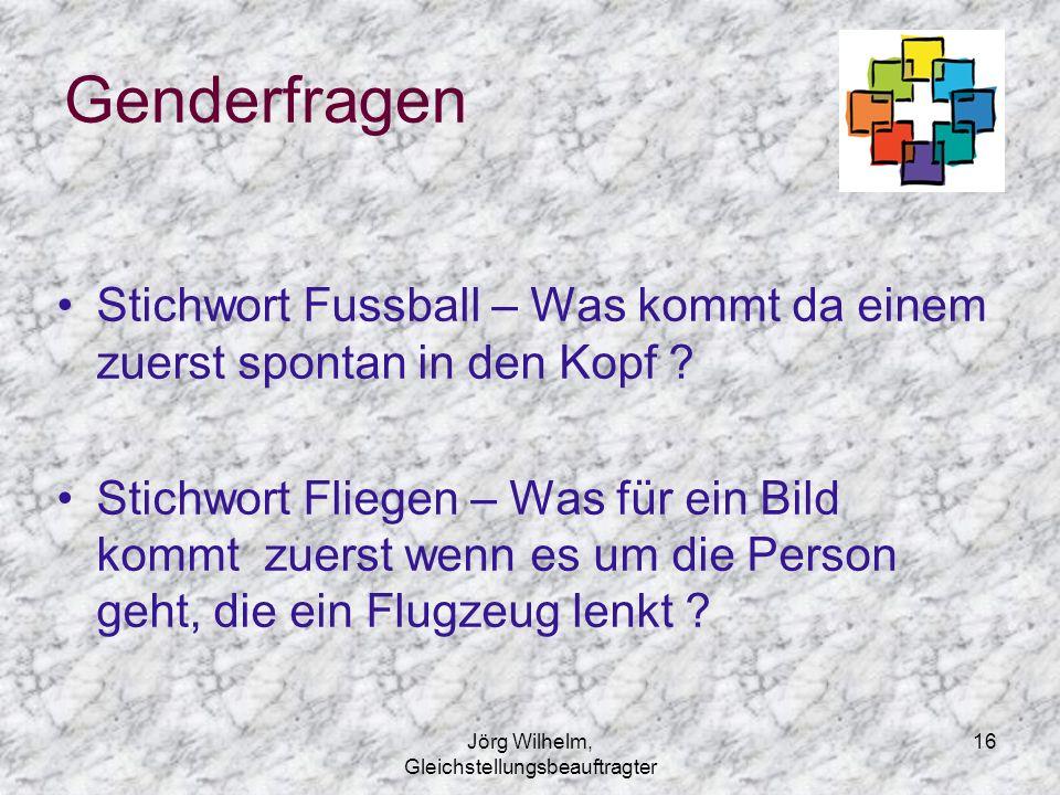 Jörg Wilhelm, Gleichstellungsbeauftragter 16 Genderfragen Stichwort Fussball – Was kommt da einem zuerst spontan in den Kopf ? Stichwort Fliegen – Was